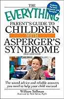The Everything Parent's Guide to Children with Asperger's Syndrome: The Sound Advice and Reliable Answers You Need to Help Your Child Succeed (Everything Series)