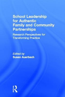 School Leadership for Authentic Family and Community Partnerships: Research Perspectives for Transforming Practice Susan Auerbach