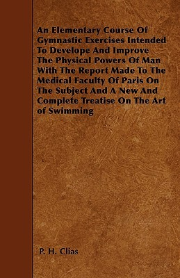 An  Elementary Course of Gymnastic Exercises Intended to Develope and Improve the Physical Powers of Man with the Report Made to the Medical Faculty o P. H. Clias