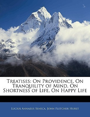 Treatises: On Providence, on Tranquility of Mind, on Shortness of Life, on Happy Life  by  Seneca