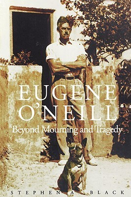 Eugene O`Neill: Beyond Mourning and Tragedy  by  Stephen A. Black