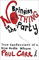 Bringing Nothing to the Party: True Confessions of a New Media Whore. Paul Carr