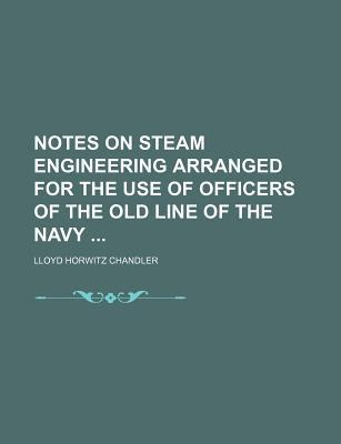 Notes on Steam Engineering Arranged for the Use of Officers of the Old Line of the Navy Lloyd Horwitz Chandler