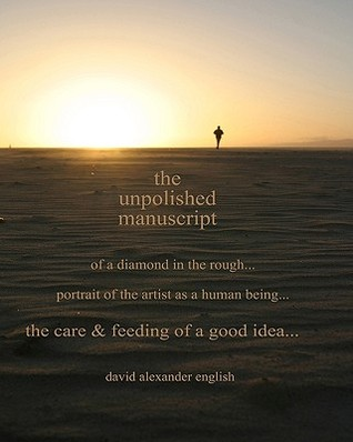 The Unpolished Manuscript: Of a Diamond in the Rough...Portrait of the Artist as a Human Being...Care & Feeding of a Good Idea  by  David Alexander English