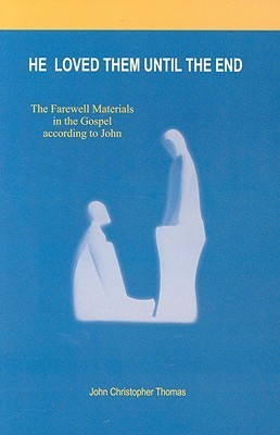 He Loved Them Until the End: The Farewell Materials in the Gospel According to John John Christopher Thomas