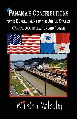 Panamas Contributions to the Development of the United States Capital Accumulation and Power Winston Malcolm