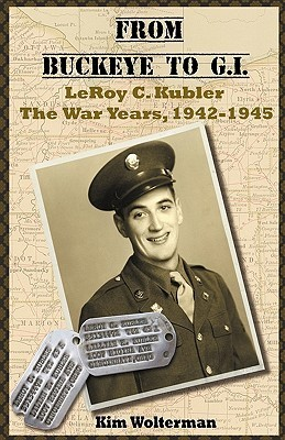 From Buckeye to G.I. Leroy C. Kubler the War Years, 1942-1945  by  Kim Wolterman