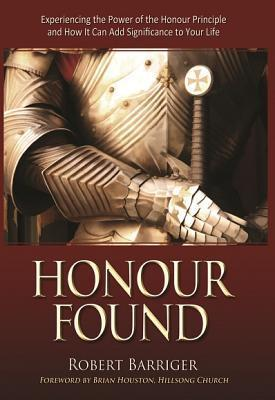 Honour Found: Experiencing the Power of the Honour Principle and How It Can Add Significance to Your Life  by  Robert Barriger