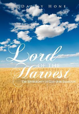 Lord of the Harvest: The Sovereignty of God Over Salvation J. Danny Hone