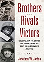 Brothers, Rivals, Victors, Part 2: Eisenhower, Patton, Bradley, and the Partnership That Drove the Allied Conquest in Europe