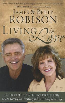 Living in Love: Co-Hosts of TVs Life Today, James and Betty Share Keys to an Exciting and Fulfilling Marriage  by  James Robison