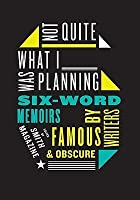 Not Quite What I Was Planning: Six-Word Memoirs by Writers Famous and Obscure