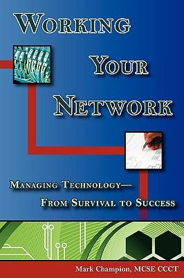 Working Your Network, Vol.1: Managing Technology - From Survival to Success  by  Mark Champion