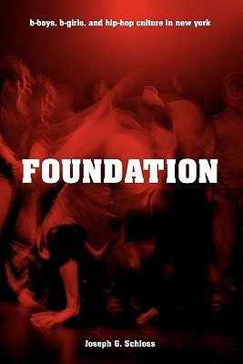 Foundation: B-Boys, B-Girls, and Hip-Hop Culture in New York Joseph G. Schloss