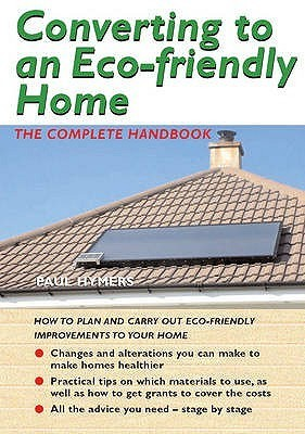 Converting To An Eco Friendly Home: The Complete Handbook  by  Paul Hymers