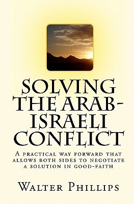Solving the Arab-Israeli Conflict: A Practical Way Forward That Allows Both Sides to Negotiate a Solution in Good-Faith  by  Walter Phillips
