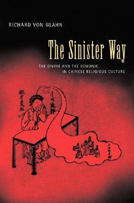 The Sinister Way: The Divine and the Demonic in Chinese Religious Culture Glahn Richard von