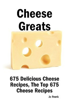 Cheese Greats: 675 Delicious Cheese Recipes: From Almond Cheese Horseshoe to Zucchini Cake with Cream Cheese Frosting - 675 Top Cheese Recipes Jo Frank