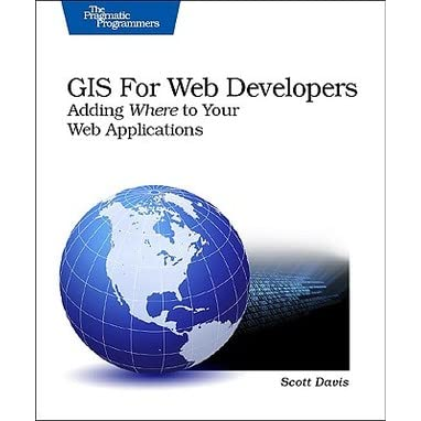 GIS for Web Developers: Adding 'Where' to Your Web Applications - Scott Davis