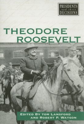 Presidents and Their Decisions: Theodore Roosevelt  by  Robert P. Watson