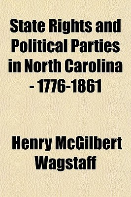 State Rights and Political Parties in North Carolina - 1776-1861 Henry McGilbert Wagstaff