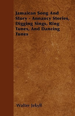 Jamaican Song and Story - Annancy Stories, Digging Sings, Ring Tunes, and Dancing Tunes Walter Jekyll