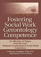 Fostering Social Work Gerontology Competence: A Collection of Papers from the First National Gerontological Social Work Conference