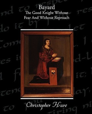 Bayard - The Good Knight Without Fear and Without Reproach  by  Christopher Hare