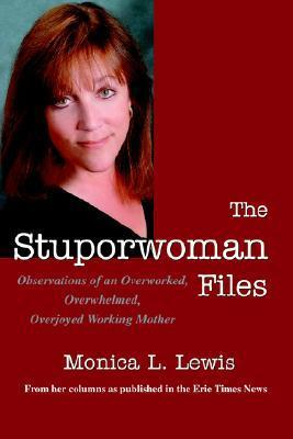 The Stuporwoman Files: Observations of an Overworked, Overwhelmed, Overjoyed Working Mother  by  Monica L. Lewis