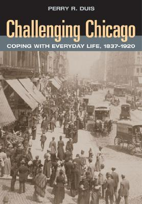 Challenging Chicago: Coping with Everyday Life, 1837-1920  by  Perry R. Duis
