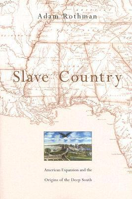 Slave Country: American Expansion and the Origins of the Deep South Adam Rothman