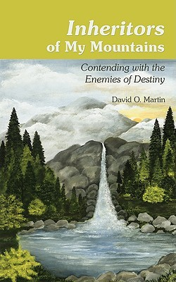 Inheritors of My Mountains:Contending with the Enemies of Destiny  by  David O. Martin