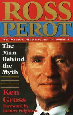 Ross Perot: The Man Behind the Myth  by  Ken Gross