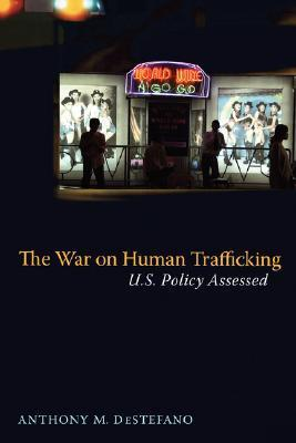 The War on Human Trafficking: U.S. Policy Assessed  by  Anthony M. Destefano