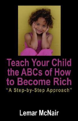 Teach Your Child the ABCs of How to Become Rich: A Step Step Approach by Lemar McNair
