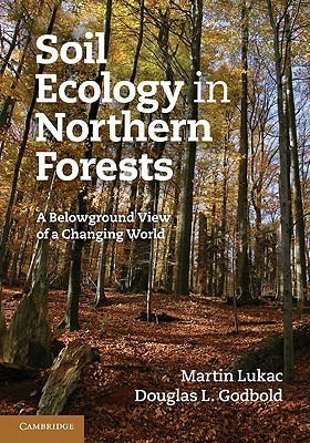 Soil Ecology in Northern Forests: A Belowground View of a Changing World  by  Martin Lukac