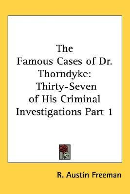 The Famous Cases of Dr. Thorndyke: Thirty-Seven of His Criminal Investigations Part 1  by  R. Austin Freeman