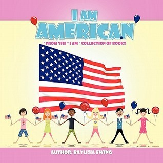 I Am American: From the I Am Collection of Books Baylisia Ewing