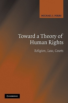 Toward a Theory of Human Rights: Religion, Law, Courts  by  Michael J. Perry