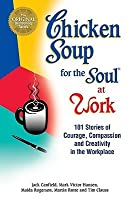 Chicken Soup for the Soul at Work: 101 Stories of Courage, Compassion & Creativity in the Workplace