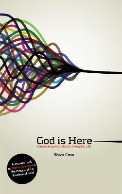 God Is Here: Connecting with Him in Everyday Life  by  Steve Case