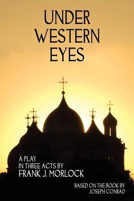 Under Western Eyes: A Play in Three Acts Frank J. Morlock