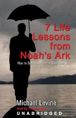 7 Lessons from Noahs Ark: How to Survive a Flood in Your Own Life  by  Michael Levine