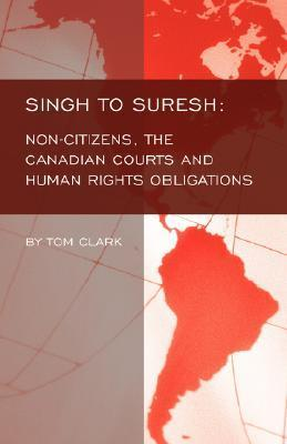 Singh to Suresh: Non-Citizens, the Canadian Courts and Human Rights Obligations  by  Tom Clark
