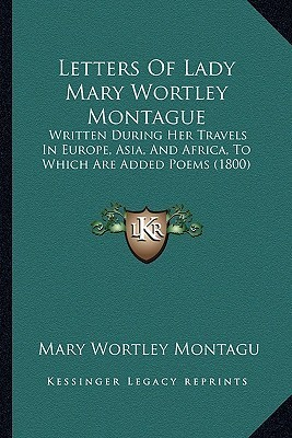 Letters of Lady Mary Wortley Montague: Written During Her Travels in Europe, Asia, and Africa, to Which Are Added Poems (1800) Mary Wortley Montagu