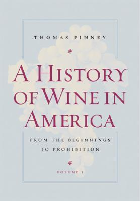 A History of Wine in America, Volume 1: From the Beginnings to Prohibition  by  Thomas Pinney