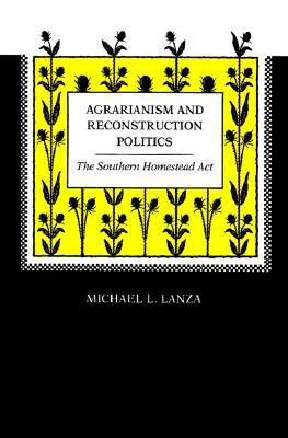 Agrarianism and Reconstruction Politics: The Southern Homestead Act Michael L. Lanza