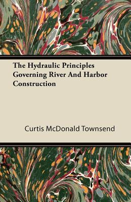 The Hydraulic Principles Governing River and Harbor Construction Curtis McDonald Townsend