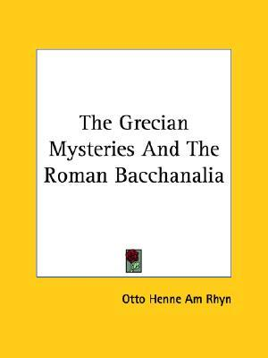 The Grecian Mysteries and the Roman Bacchanalia  by  Otto Henne Am Rhyn