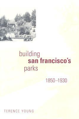 Building San Franciscos Parks, 1850–1930 Terence Young